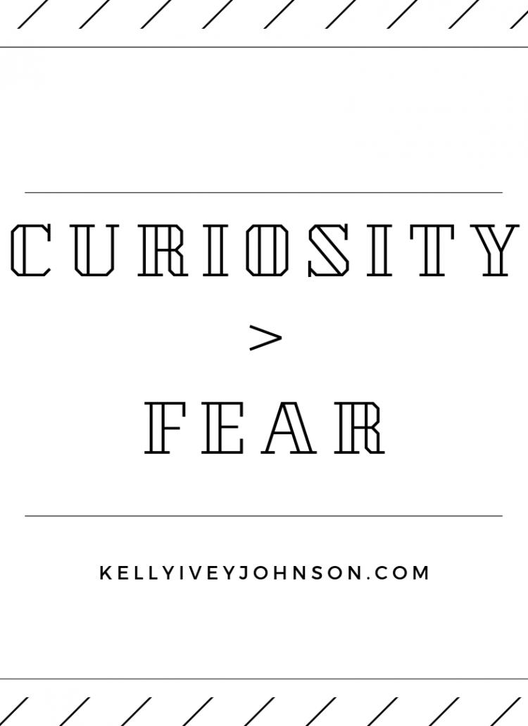 Curiosity > Fear